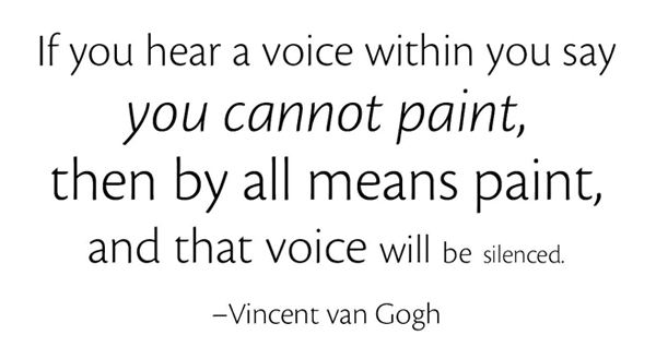 If you hear a voice within you say you cannot paint, then by all means paint, and that voice will be silenced. -Vincent van Gogh