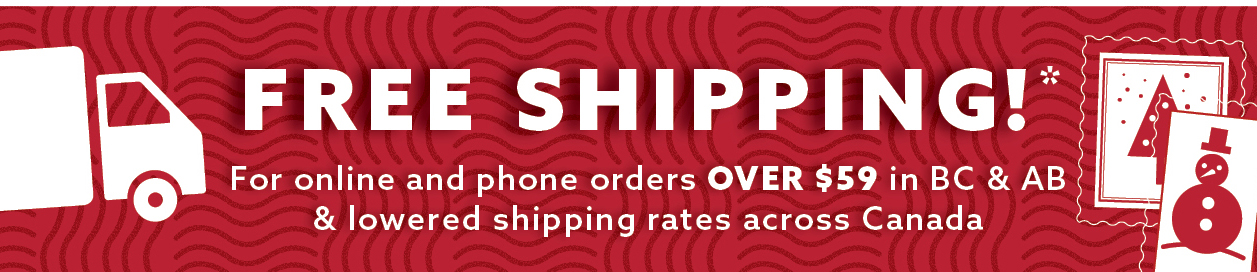 Free Shipping!* For online and phone orders OVER $59 in BC & AB and lowered shipping rates across Canada